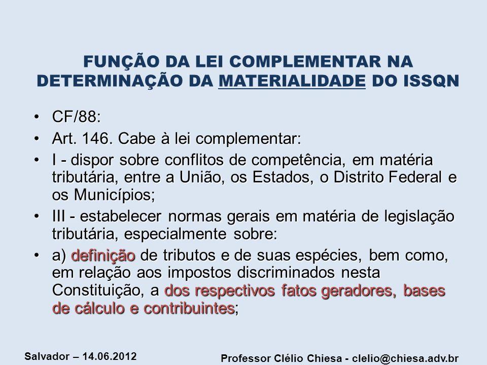 Professor Clélio Chiesa - clelio@chiesa.adv.br Salvador – 14.06.2012 FUNÇÃO DA LEI COMPLEMENTAR NA DETERMINAÇÃO DA MATERIALIDADE DO ISSQN CF/88:CF/88: