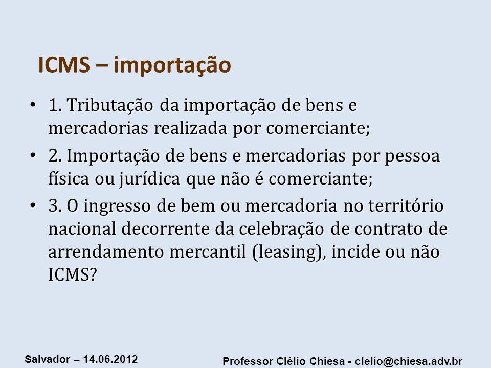 Professor Clélio Chiesa - clelio@chiesa.adv.br Salvador – 14.06.2012 ICMS – importação 1. Tributação da importação de bens e mercadorias realizada por