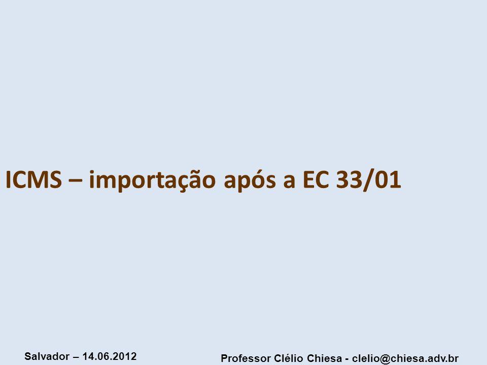 Professor Clélio Chiesa - clelio@chiesa.adv.br Salvador – 14.06.2012 ICMS – importação após a EC 33/01