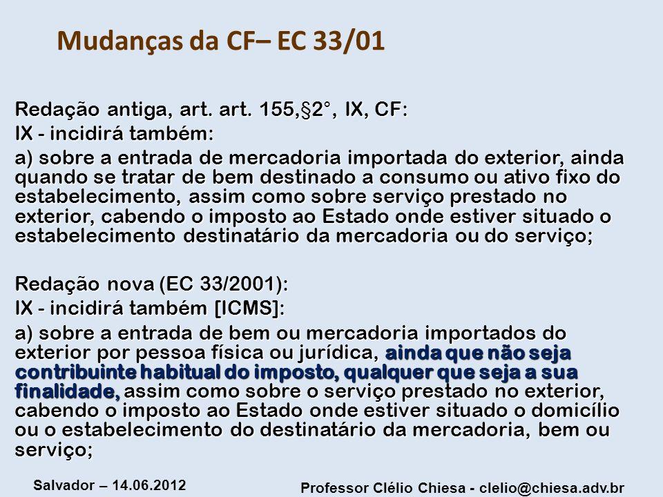 Professor Clélio Chiesa - clelio@chiesa.adv.br Salvador – 14.06.2012 Mudanças da CF– EC 33/01 Redação antiga, art. art. 155,§2°, IX, CF: IX - incidirá