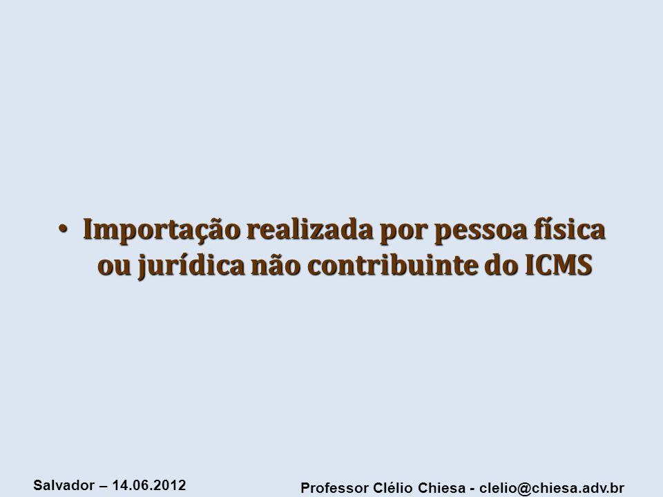 Professor Clélio Chiesa - clelio@chiesa.adv.br Salvador – 14.06.2012 Importação realizada por pessoa física ou jurídica não contribuinte do ICMS Impor