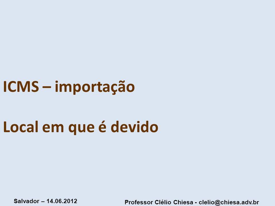 Professor Clélio Chiesa - clelio@chiesa.adv.br Salvador – 14.06.2012 ICMS – importação Local em que é devido