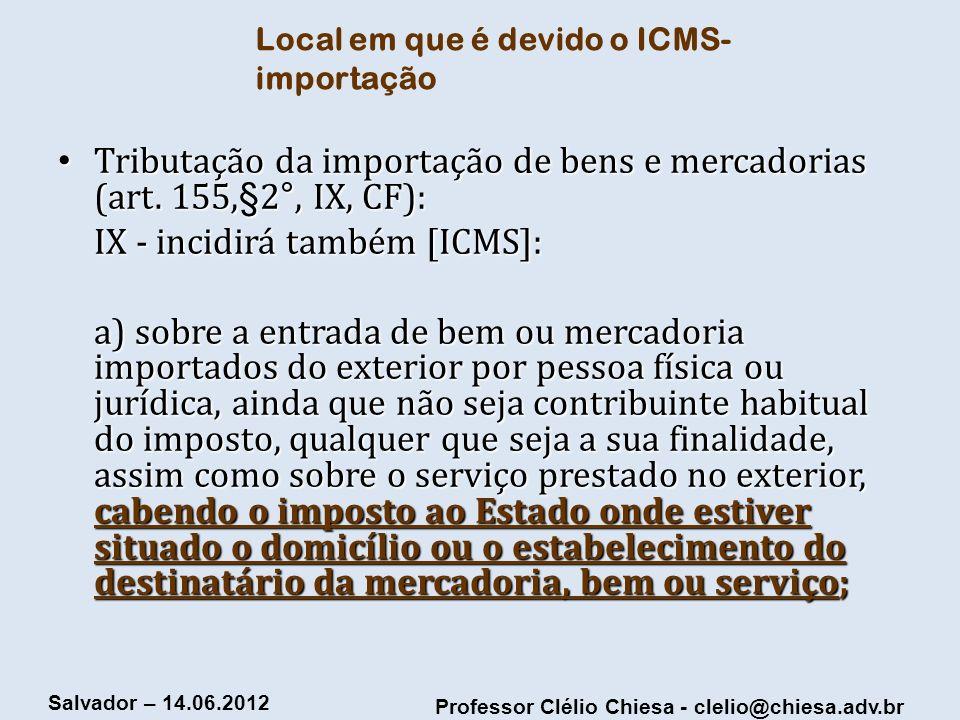 Professor Clélio Chiesa - clelio@chiesa.adv.br Salvador – 14.06.2012 Local em que é devido o ICMS- importação Tributação da importação de bens e merca