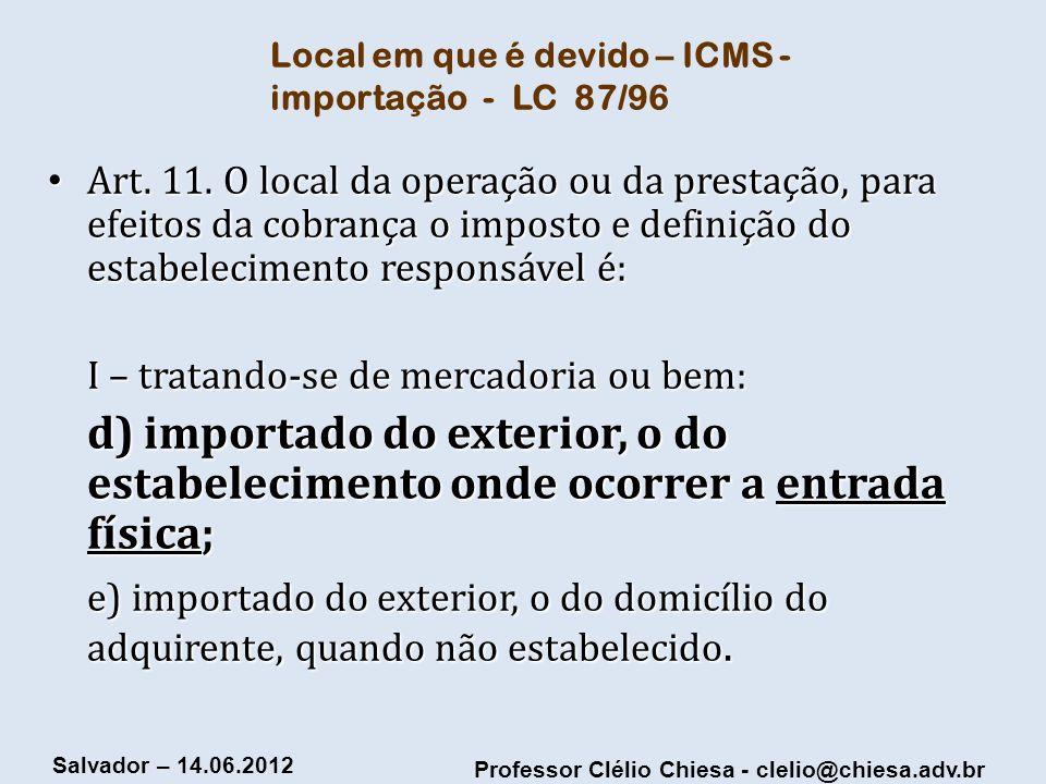 Professor Clélio Chiesa - clelio@chiesa.adv.br Salvador – 14.06.2012 Local em que é devido – ICMS - importação - LC 87/96 Art. 11. O local da operação