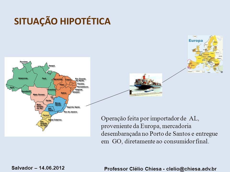 Professor Clélio Chiesa - clelio@chiesa.adv.br Salvador – 14.06.2012 SITUAÇÃO HIPOTÉTICA Operação feita por importador de AL, proveniente da Europa, m