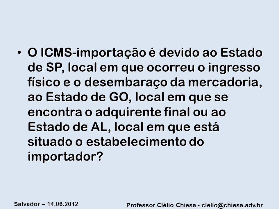 Professor Clélio Chiesa - clelio@chiesa.adv.br Salvador – 14.06.2012 O ICMS-importação é devido ao Estado de SP, local em que ocorreu o ingresso físic