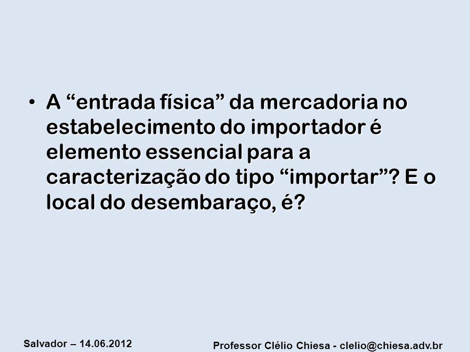 Professor Clélio Chiesa - clelio@chiesa.adv.br Salvador – 14.06.2012 A entrada física da mercadoria no estabelecimento do importador é elemento essenc