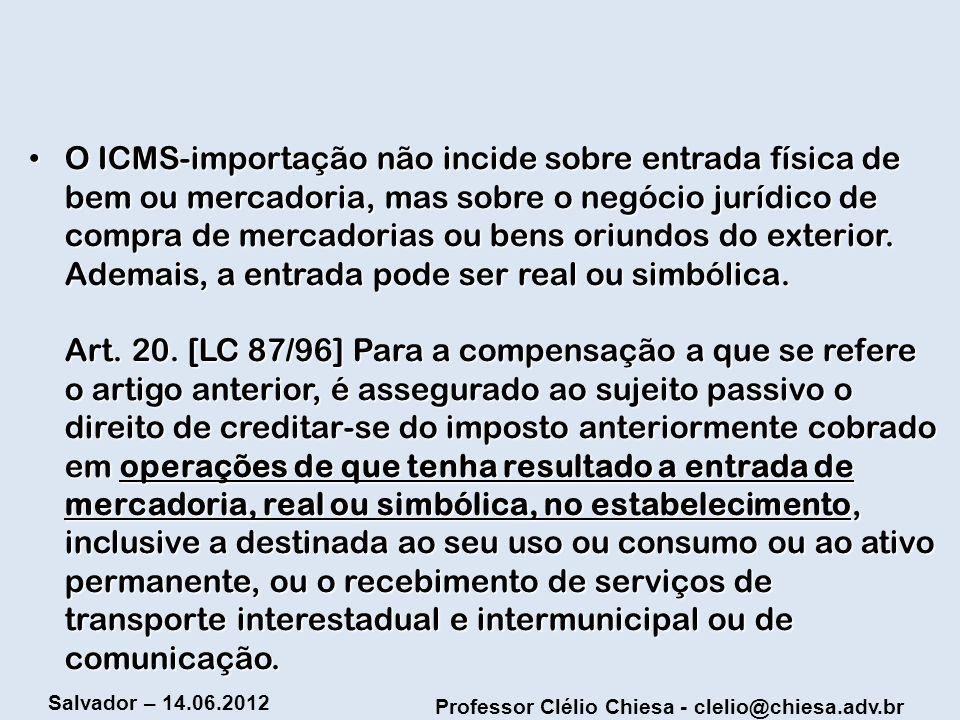 Professor Clélio Chiesa - clelio@chiesa.adv.br Salvador – 14.06.2012 O ICMS-importação não incide sobre entrada física de bem ou mercadoria, mas sobre