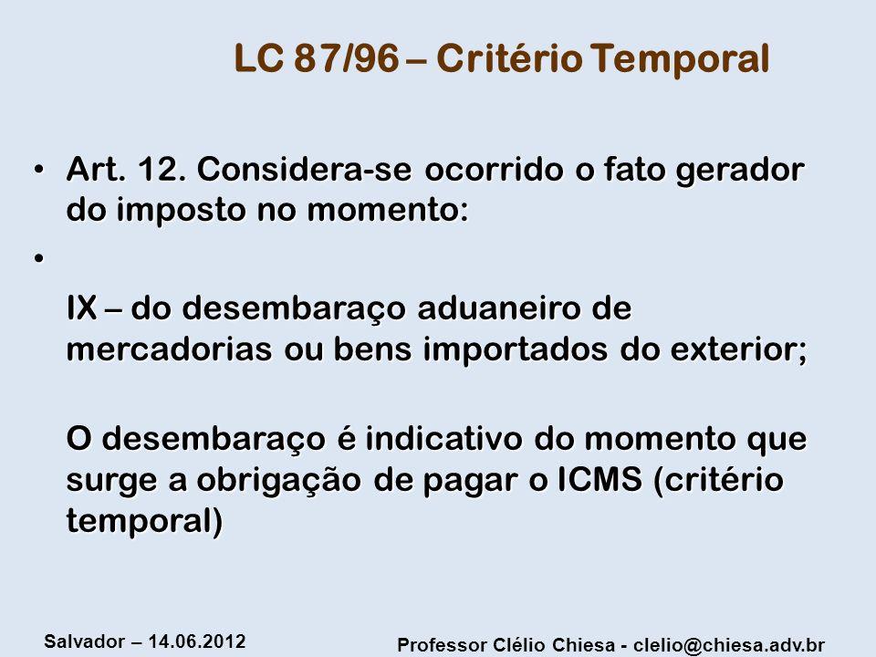 Professor Clélio Chiesa - clelio@chiesa.adv.br Salvador – 14.06.2012 LC 87/96 – Critério Temporal Art. 12. Considera-se ocorrido o fato gerador do imp