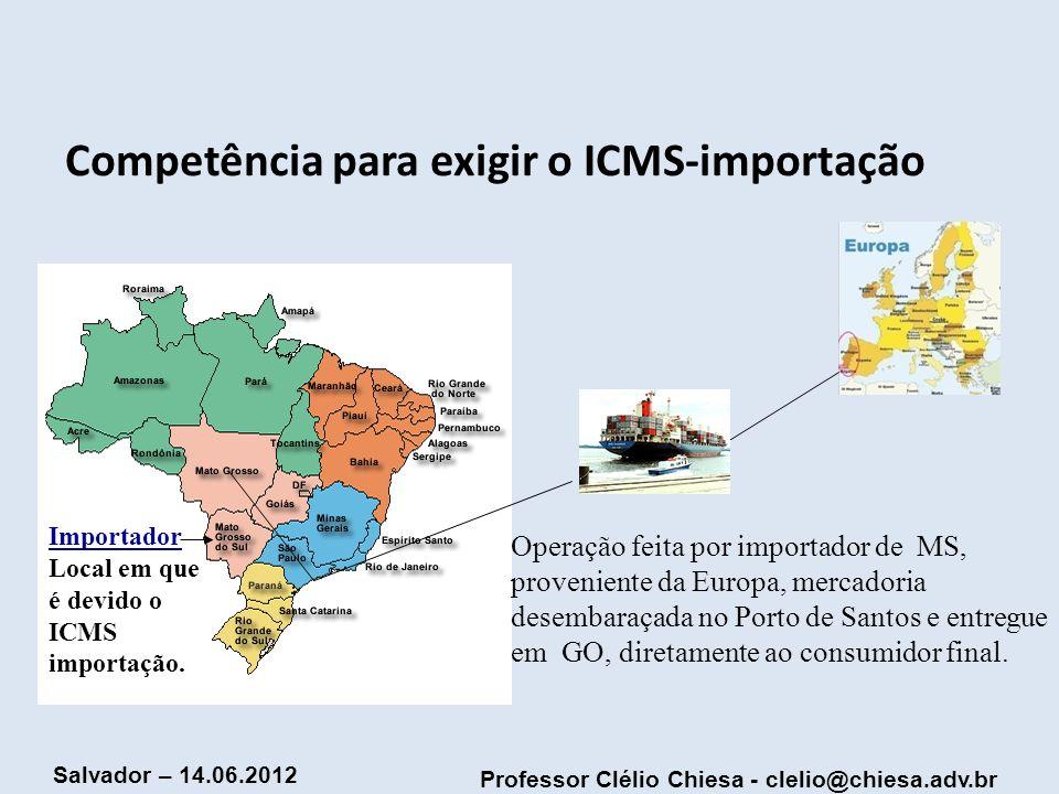 Professor Clélio Chiesa - clelio@chiesa.adv.br Salvador – 14.06.2012 Competência para exigir o ICMS-importação Operação feita por importador de MS, pr
