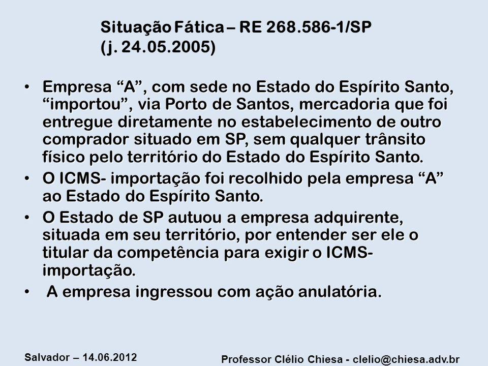 Professor Clélio Chiesa - clelio@chiesa.adv.br Salvador – 14.06.2012 Situação Fática – RE 268.586-1/SP (j. 24.05.2005) Empresa A, com sede no Estado d
