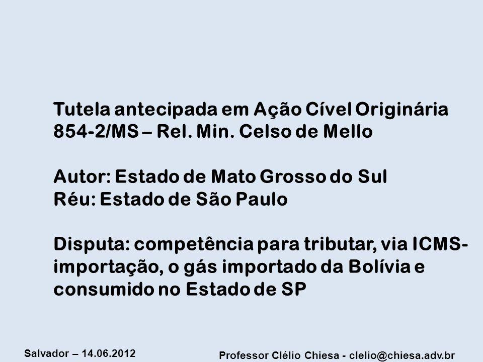 Professor Clélio Chiesa - clelio@chiesa.adv.br Salvador – 14.06.2012 Tutela antecipada em Ação Cível Originária 854-2/MS – Rel. Min. Celso de Mello Au
