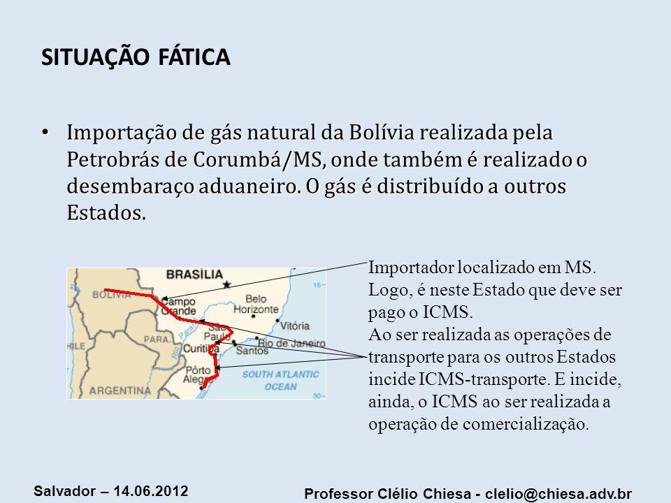 Professor Clélio Chiesa - clelio@chiesa.adv.br Salvador – 14.06.2012 SITUAÇÃO FÁTICA Importação de gás natural da Bolívia realizada pela Petrobrás de