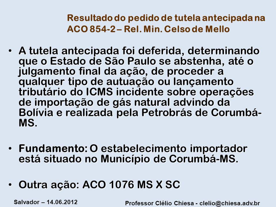 Professor Clélio Chiesa - clelio@chiesa.adv.br Salvador – 14.06.2012 Resultado do pedido de tutela antecipada na ACO 854-2 – Rel. Min. Celso de Mello