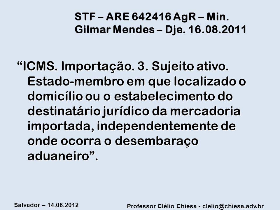 Professor Clélio Chiesa - clelio@chiesa.adv.br Salvador – 14.06.2012 STF – ARE 642416 AgR – Min. Gilmar Mendes – Dje. 16.08.2011 ICMS. Importação. 3.