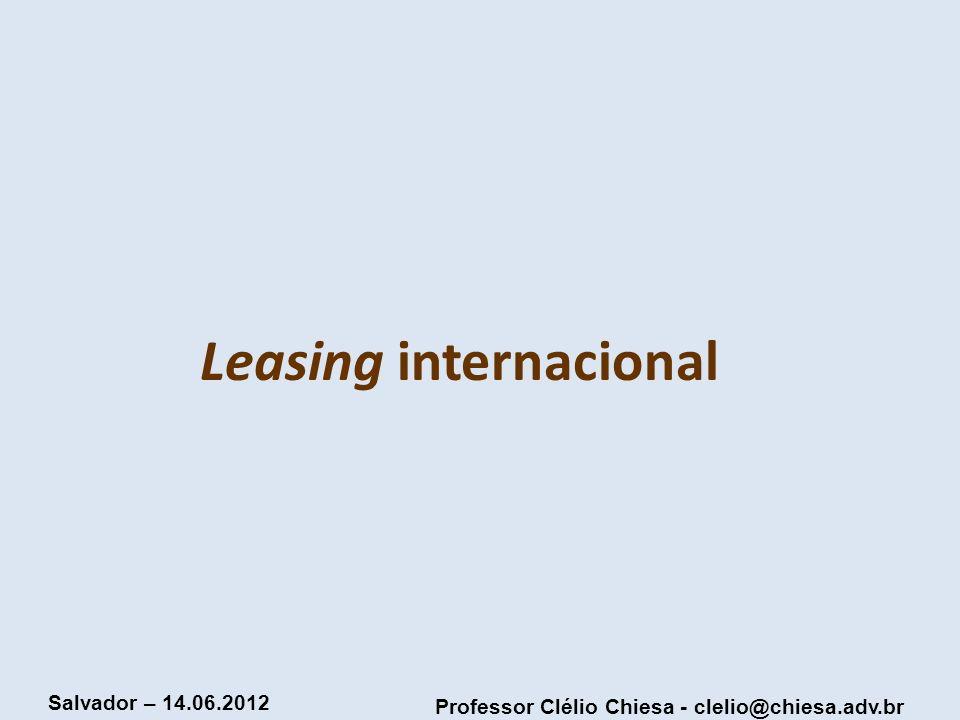 Professor Clélio Chiesa - clelio@chiesa.adv.br Salvador – 14.06.2012 Leasing internacional