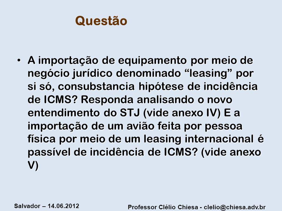 Professor Clélio Chiesa - clelio@chiesa.adv.br Salvador – 14.06.2012 Questão A importação de equipamento por meio de negócio jurídico denominado leasi
