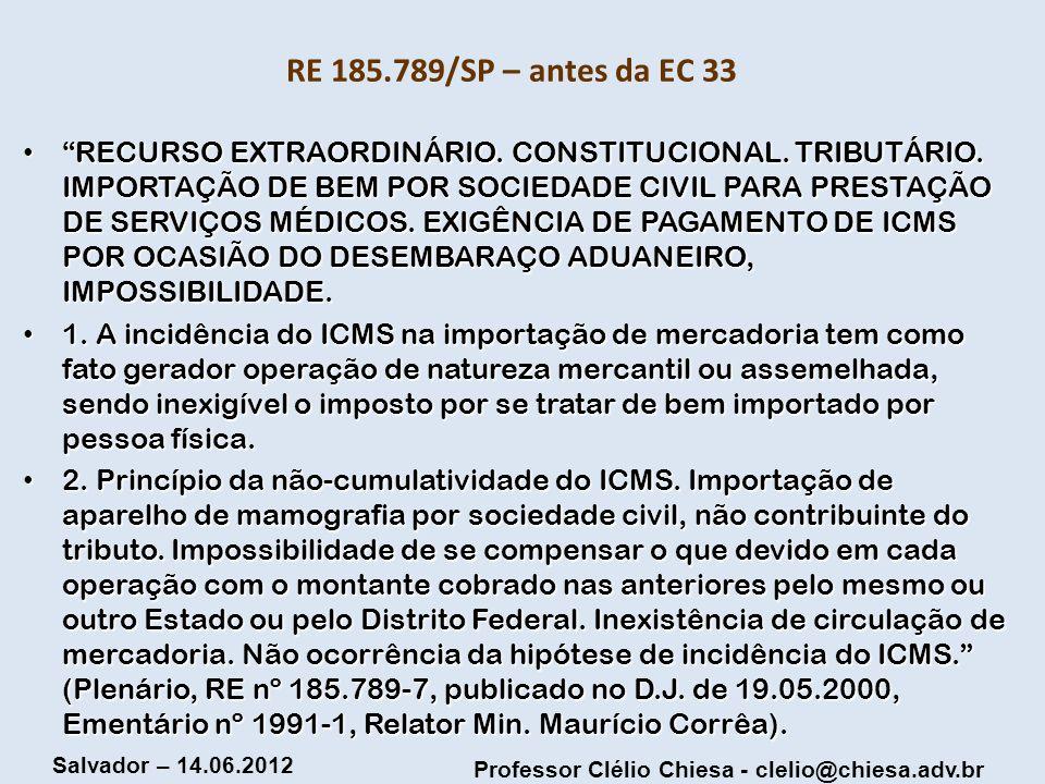 Professor Clélio Chiesa - clelio@chiesa.adv.br Salvador – 14.06.2012 RE 185.789/SP – antes da EC 33 RECURSO EXTRAORDINÁRIO. CONSTITUCIONAL. TRIBUTÁRIO