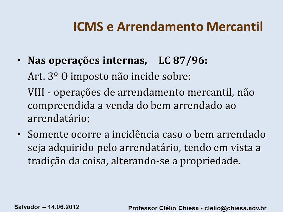 Professor Clélio Chiesa - clelio@chiesa.adv.br Salvador – 14.06.2012 ICMS e Arrendamento Mercantil Nas operações internas, LC 87/96: Nas operações int