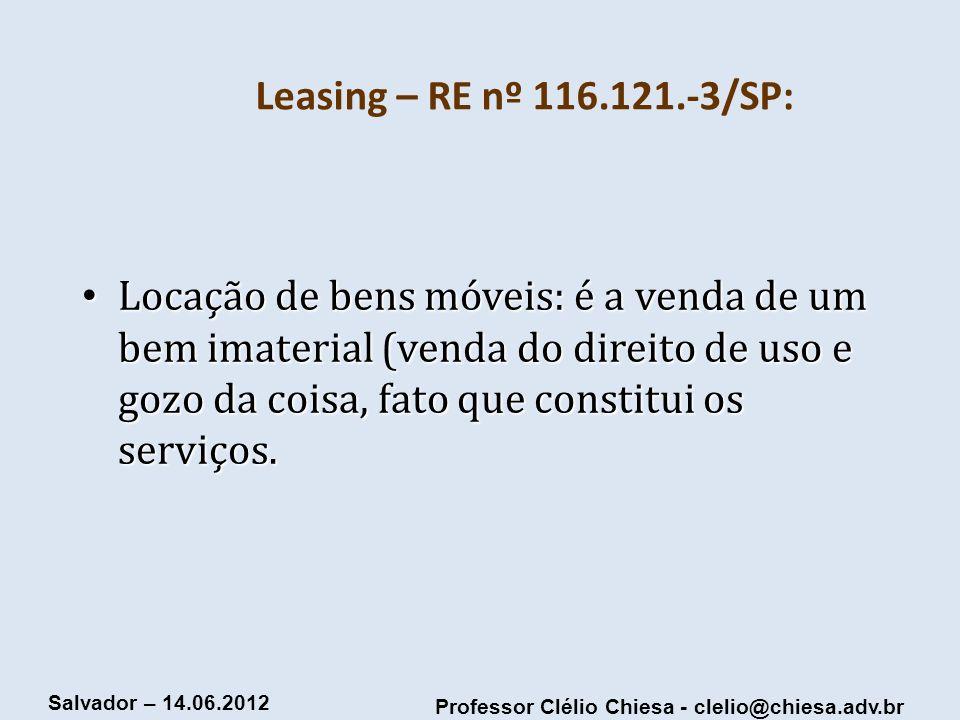 Professor Clélio Chiesa - clelio@chiesa.adv.br Salvador – 14.06.2012 Leasing – RE nº 116.121.-3/SP: Locação de bens móveis: é a venda de um bem imater