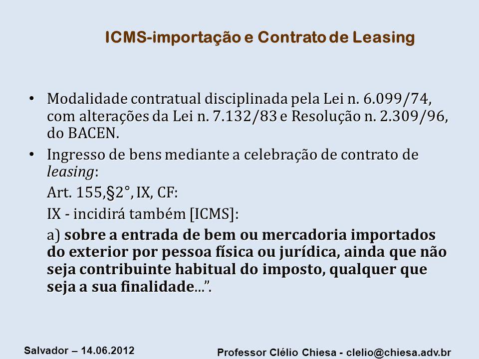 Professor Clélio Chiesa - clelio@chiesa.adv.br Salvador – 14.06.2012 ICMS-importação e Contrato de Leasing Modalidade contratual disciplinada pela Lei