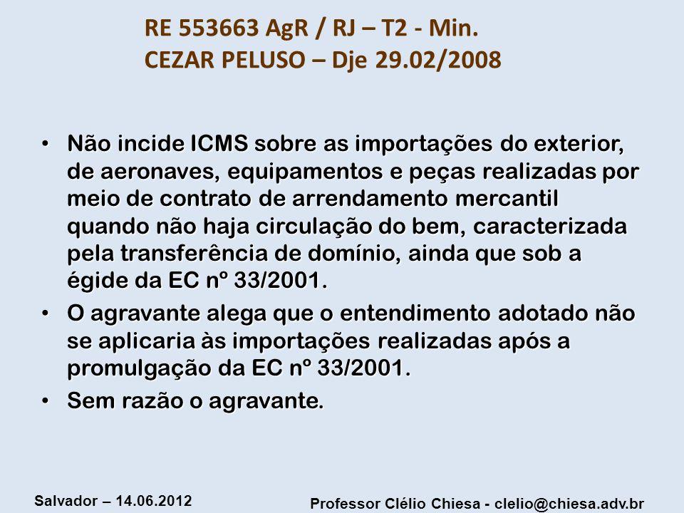Professor Clélio Chiesa - clelio@chiesa.adv.br Salvador – 14.06.2012 RE 553663 AgR / RJ – T2 - Min. CEZAR PELUSO – Dje 29.02/2008 Não incide ICMS sobr