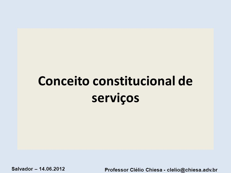 Professor Clélio Chiesa - clelio@chiesa.adv.br Salvador – 14.06.2012 Conceito constitucional de serviços