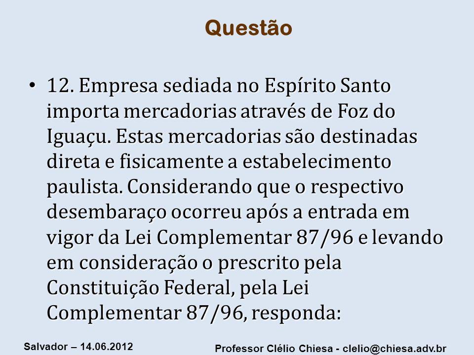 Professor Clélio Chiesa - clelio@chiesa.adv.br Salvador – 14.06.2012 Questão 12. Empresa sediada no Espírito Santo importa mercadorias através de Foz
