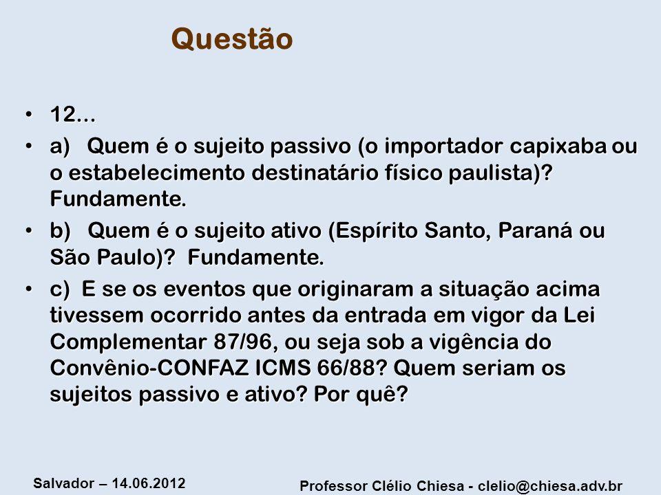 Professor Clélio Chiesa - clelio@chiesa.adv.br Salvador – 14.06.2012 Questão 12... 12... a) Quem é o sujeito passivo (o importador capixaba ou o estab