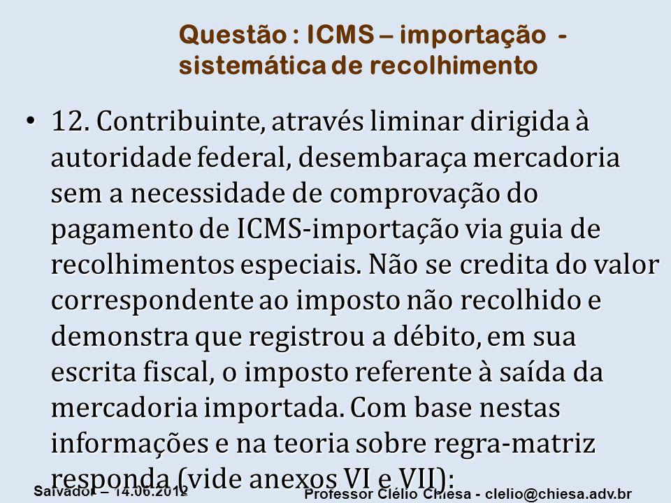 Professor Clélio Chiesa - clelio@chiesa.adv.br Salvador – 14.06.2012 Questão : ICMS – importação - sistemática de recolhimento 12. Contribuinte, atrav