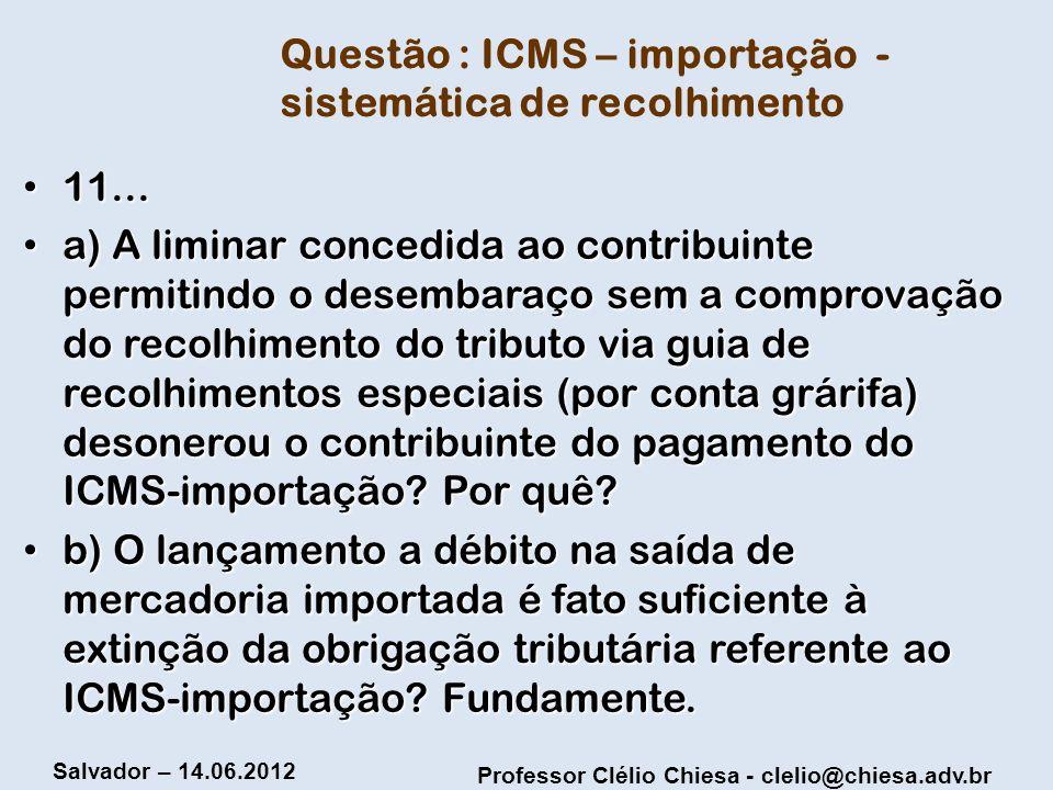Professor Clélio Chiesa - clelio@chiesa.adv.br Salvador – 14.06.2012 Questão : ICMS – importação - sistemática de recolhimento 11... 11... a) A limina