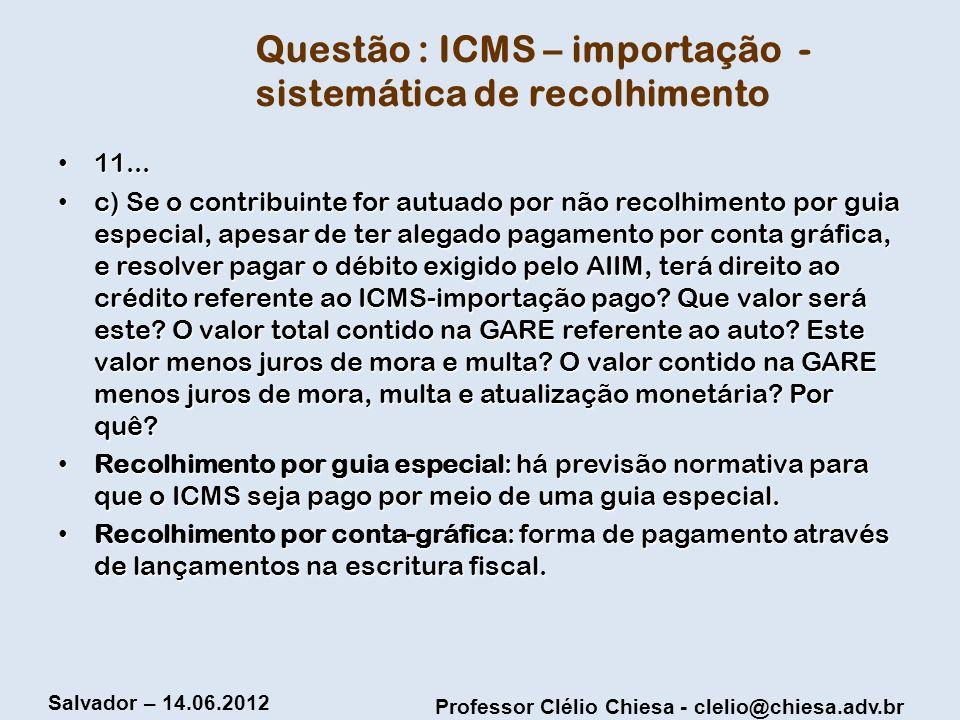 Professor Clélio Chiesa - clelio@chiesa.adv.br Salvador – 14.06.2012 Questão : ICMS – importação - sistemática de recolhimento 11... 11... c) Se o con
