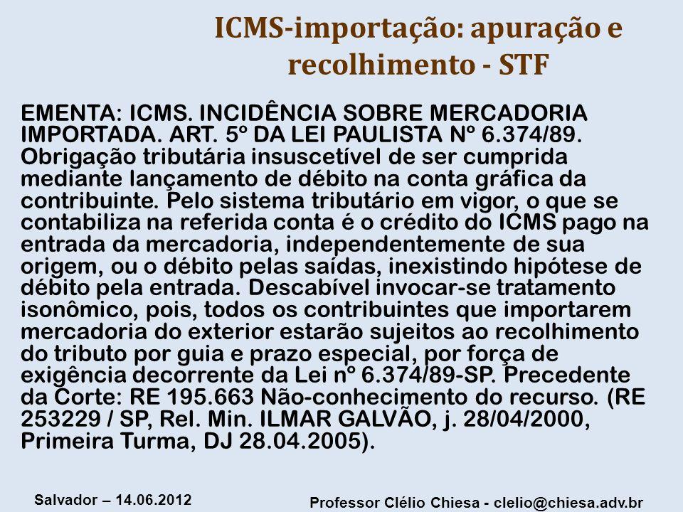 Professor Clélio Chiesa - clelio@chiesa.adv.br Salvador – 14.06.2012 ICMS-importação: apuração e recolhimento - STF EMENTA: ICMS. INCIDÊNCIA SOBRE MER