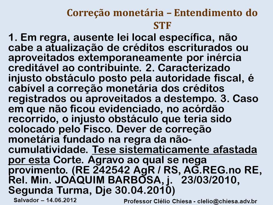 Professor Clélio Chiesa - clelio@chiesa.adv.br Salvador – 14.06.2012 Correção monetária – Entendimento do STF 1. Em regra, ausente lei local específic