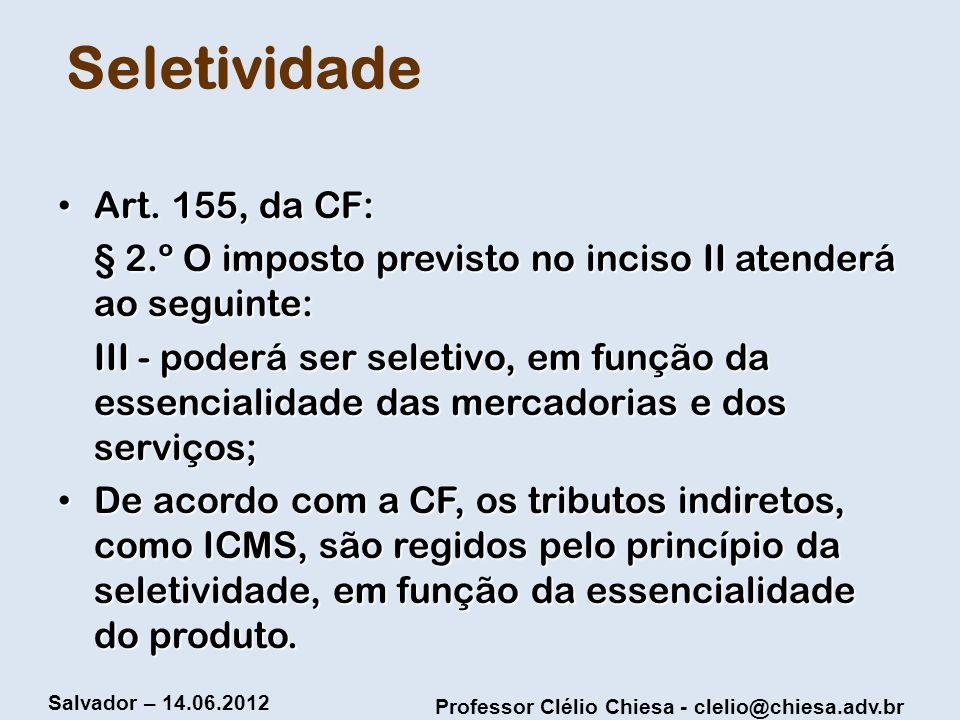 Professor Clélio Chiesa - clelio@chiesa.adv.br Salvador – 14.06.2012 Seletividade Art. 155, da CF: Art. 155, da CF: § 2.º O imposto previsto no inciso