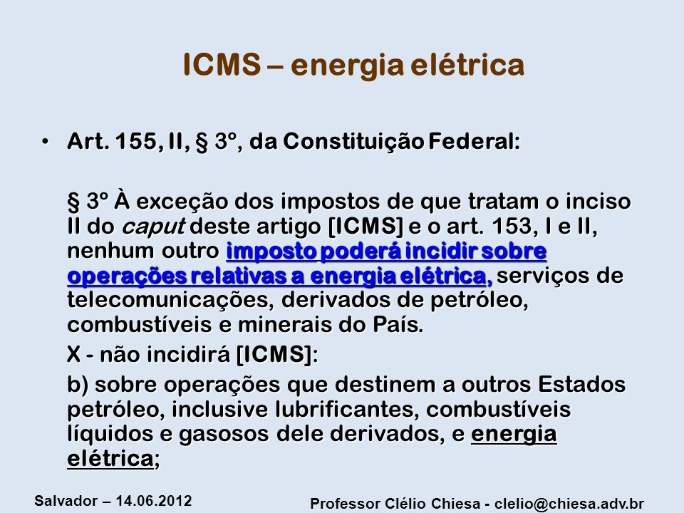 Professor Clélio Chiesa - clelio@chiesa.adv.br Salvador – 14.06.2012 ICMS – energia elétrica Art. 155, II, § 3º, da Constituição Federal: Art. 155, II