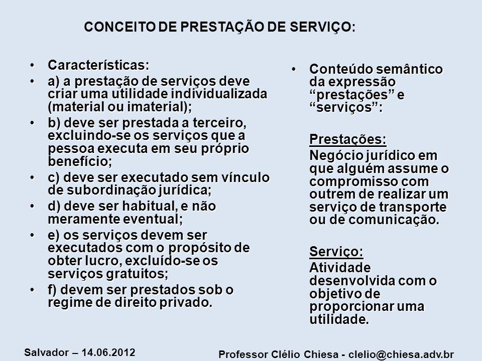 Professor Clélio Chiesa - clelio@chiesa.adv.br Salvador – 14.06.2012 CONCEITO DE PRESTAÇÃO DE SERVIÇO: Características:Características: a) a prestação