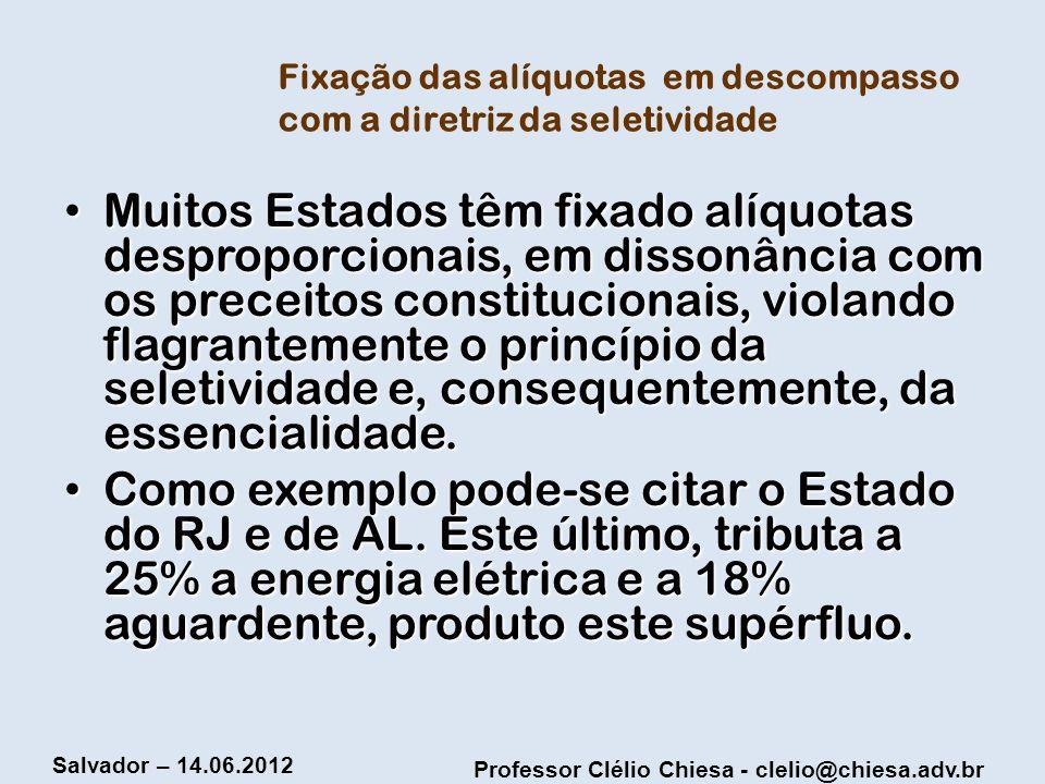 Professor Clélio Chiesa - clelio@chiesa.adv.br Salvador – 14.06.2012 Fixação das alíquotas em descompasso com a diretriz da seletividade Muitos Estado