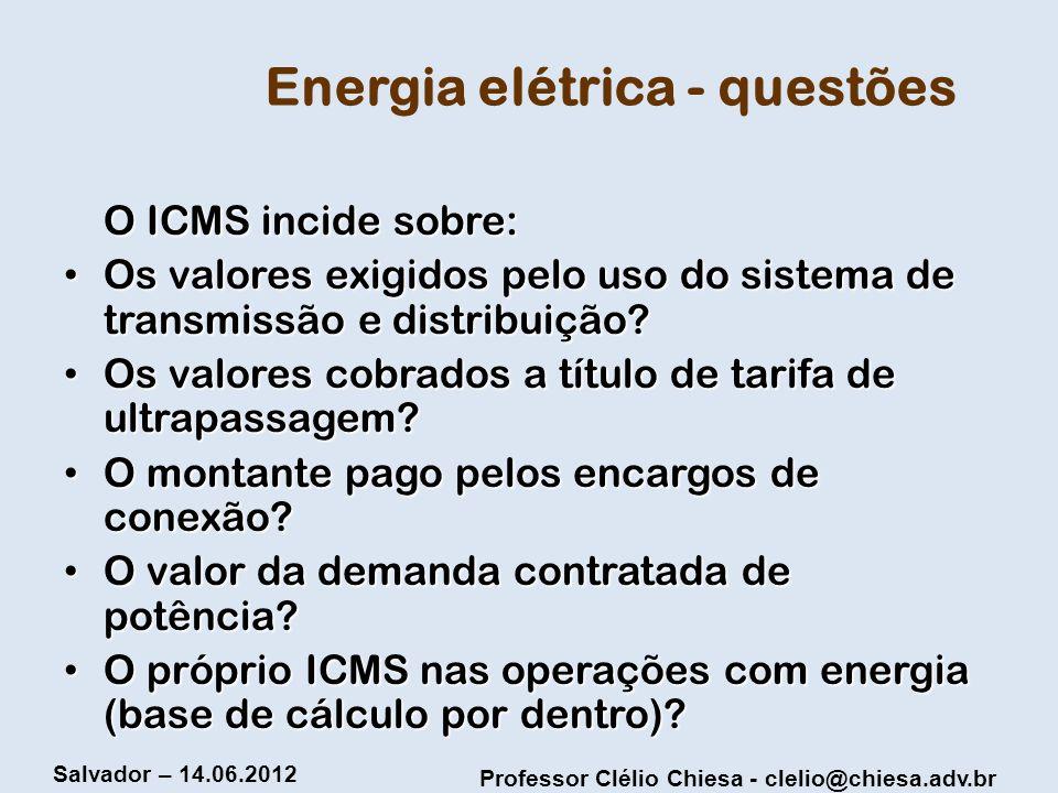 Professor Clélio Chiesa - clelio@chiesa.adv.br Salvador – 14.06.2012 Energia elétrica - questões O ICMS incide sobre: Os valores exigidos pelo uso do