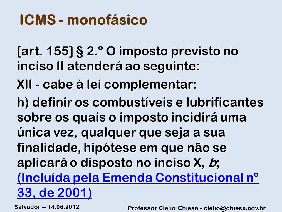 Professor Clélio Chiesa - clelio@chiesa.adv.br Salvador – 14.06.2012 ICMS - monofásico [art. 155] § 2.º O imposto previsto no inciso II atenderá ao se