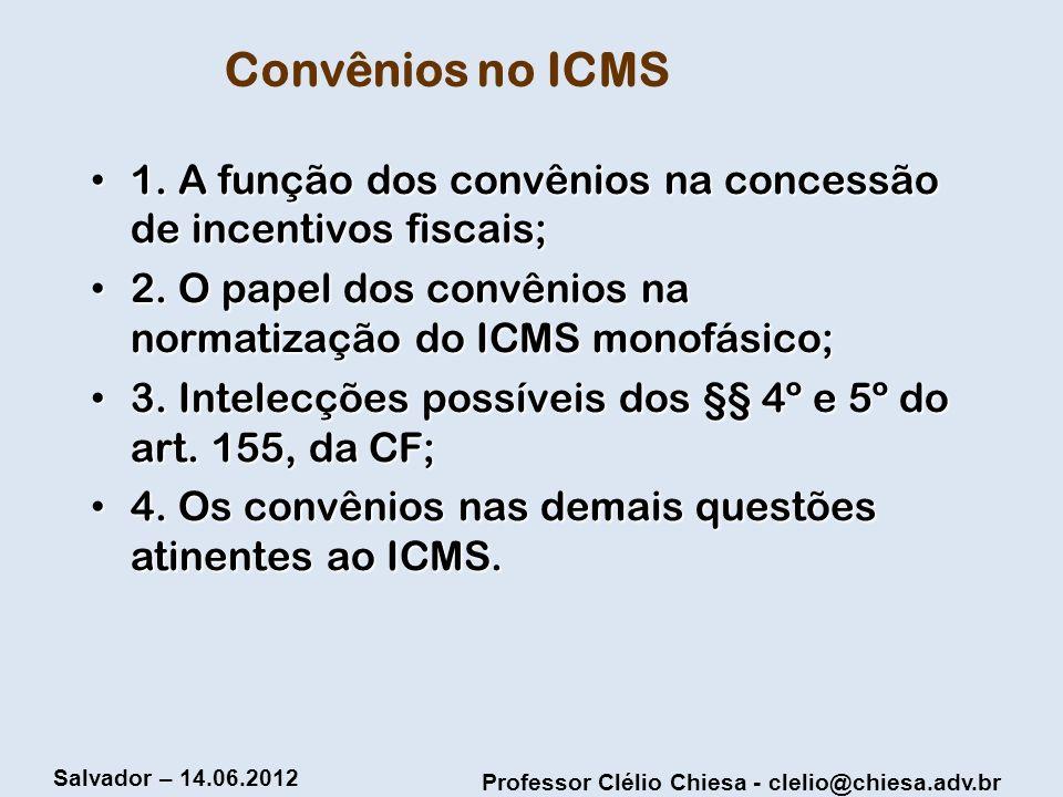 Professor Clélio Chiesa - clelio@chiesa.adv.br Salvador – 14.06.2012 Convênios no ICMS 1. A função dos convênios na concessão de incentivos fiscais; 1