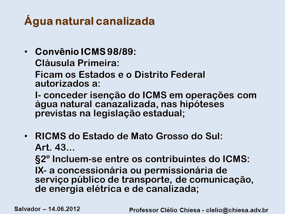 Professor Clélio Chiesa - clelio@chiesa.adv.br Salvador – 14.06.2012 Água natural canalizada Convênio ICMS 98/89: Convênio ICMS 98/89: Cláusula Primei