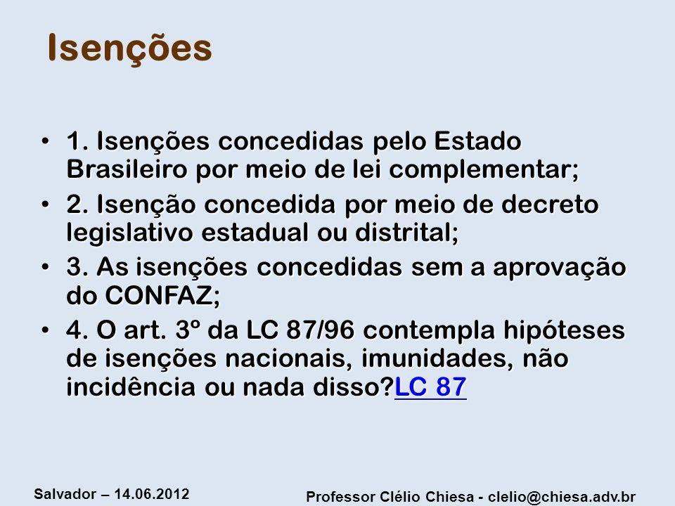 Professor Clélio Chiesa - clelio@chiesa.adv.br Salvador – 14.06.2012 Isenções 1. Isenções concedidas pelo Estado Brasileiro por meio de lei complement