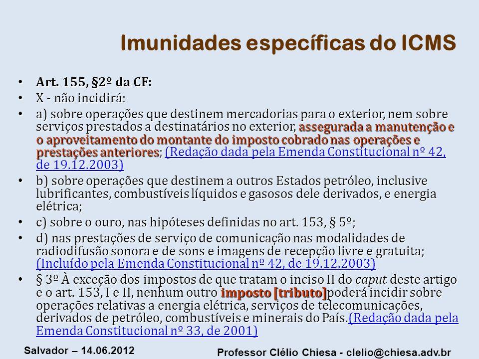 Professor Clélio Chiesa - clelio@chiesa.adv.br Salvador – 14.06.2012 Imunidades específicas do ICMS Art. 155, §2º da CF: Art. 155, §2º da CF: X - não
