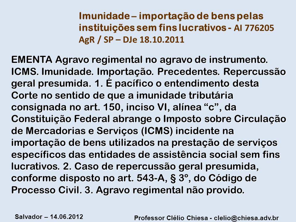 Professor Clélio Chiesa - clelio@chiesa.adv.br Salvador – 14.06.2012 Imunidade – importação de bens pelas instituições sem fins lucrativos - AI 776205