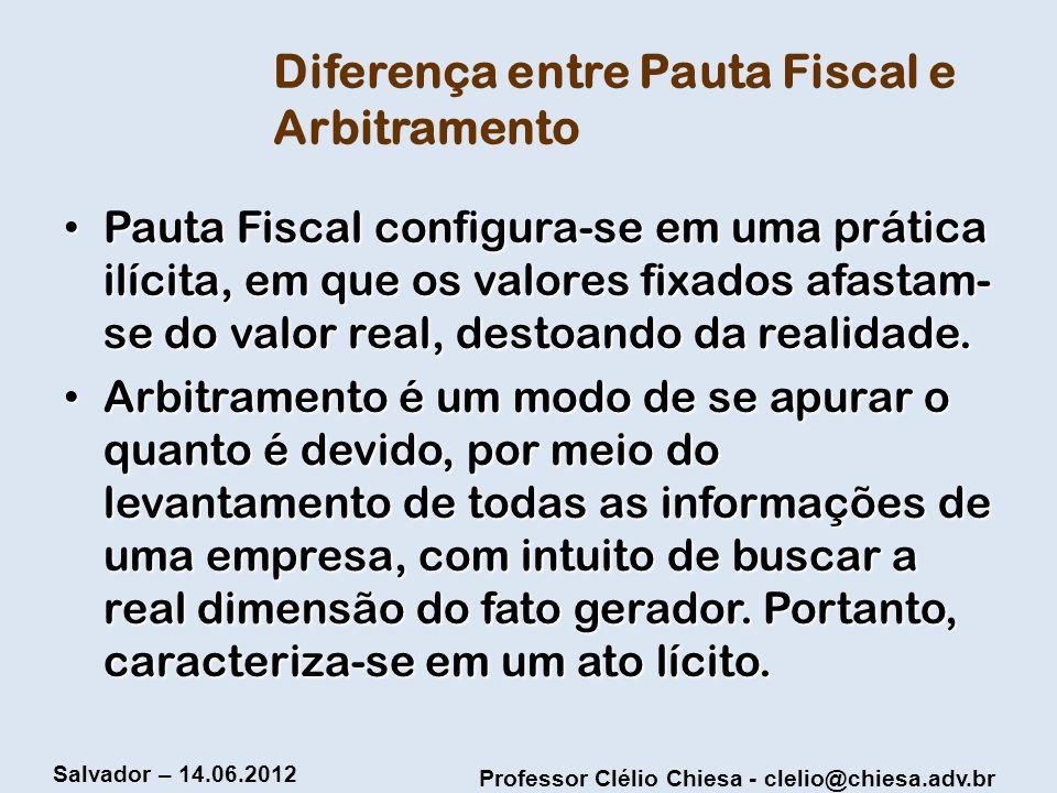 Professor Clélio Chiesa - clelio@chiesa.adv.br Salvador – 14.06.2012 Diferença entre Pauta Fiscal e Arbitramento Pauta Fiscal configura-se em uma prát