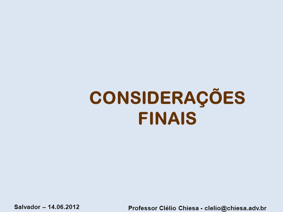 Professor Clélio Chiesa - clelio@chiesa.adv.br Salvador – 14.06.2012 CONSIDERAÇÕES FINAIS