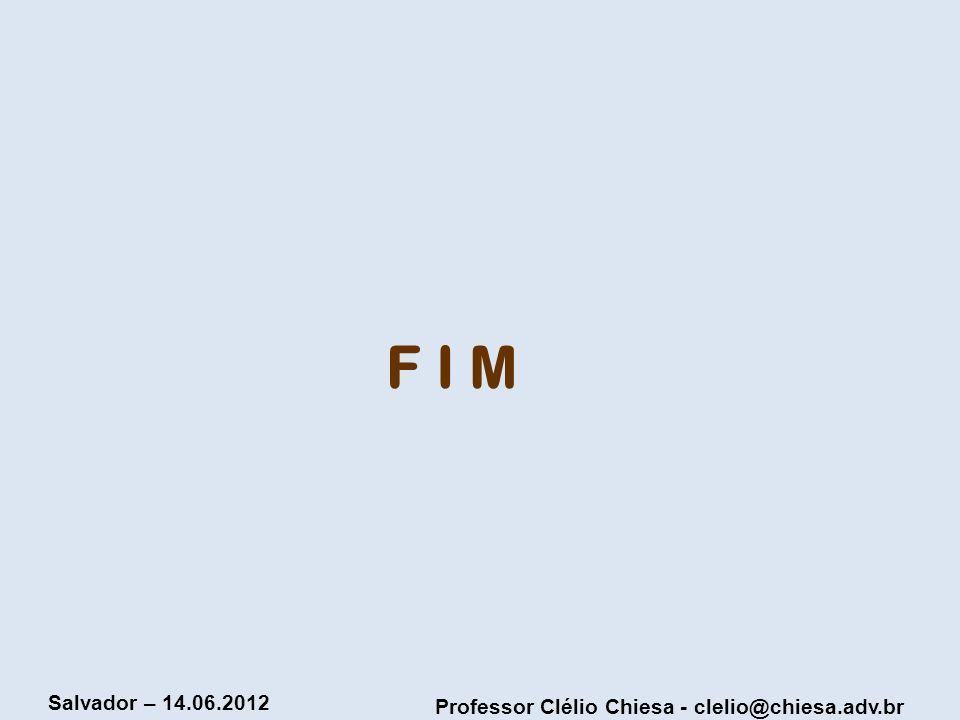 Professor Clélio Chiesa - clelio@chiesa.adv.br Salvador – 14.06.2012 F I M