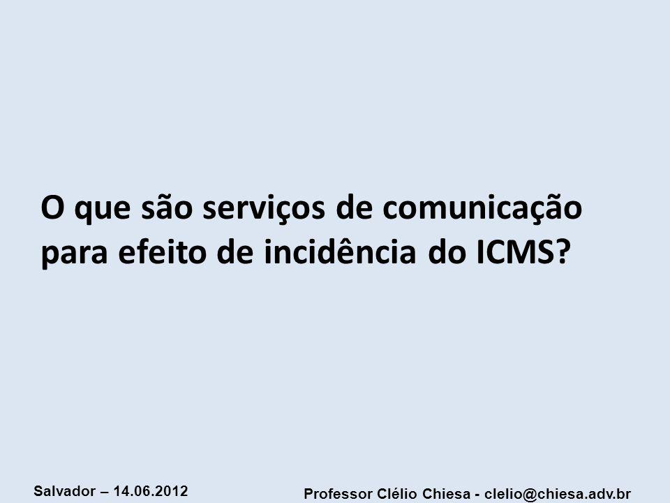 Professor Clélio Chiesa - clelio@chiesa.adv.br Salvador – 14.06.2012 O que são serviços de comunicação para efeito de incidência do ICMS?