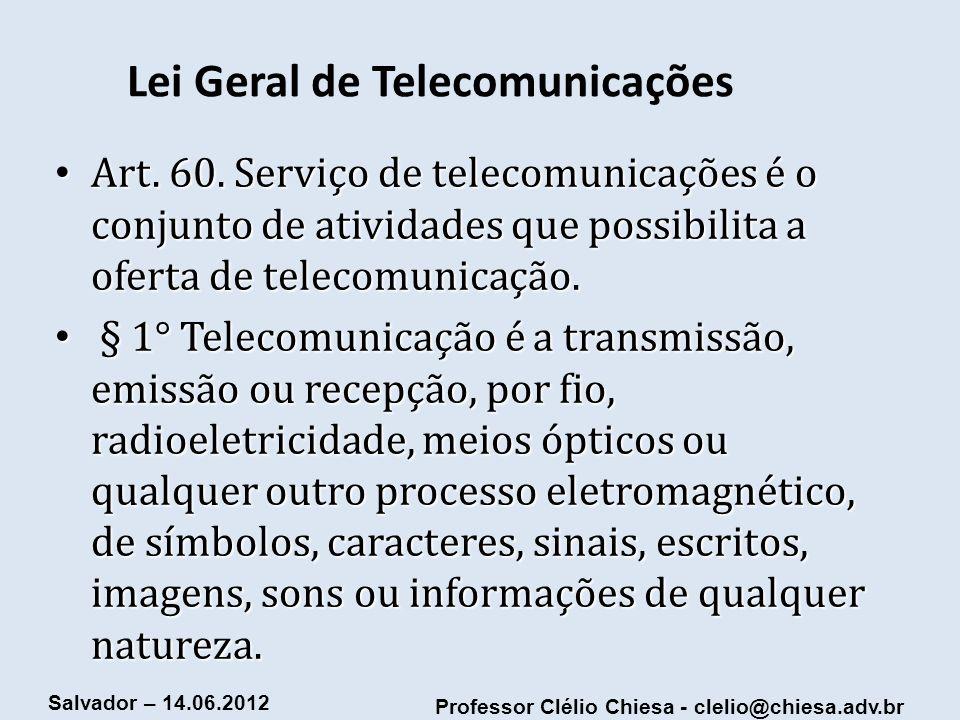 Professor Clélio Chiesa - clelio@chiesa.adv.br Salvador – 14.06.2012 Lei Geral de Telecomunicações Art. 60. Serviço de telecomunicações é o conjunto d